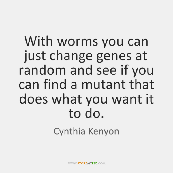 With worms you can just change genes at random and see if ...
