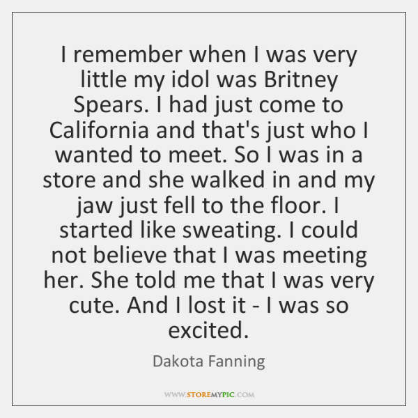 I remember when I was very little my idol was Britney Spears. ...