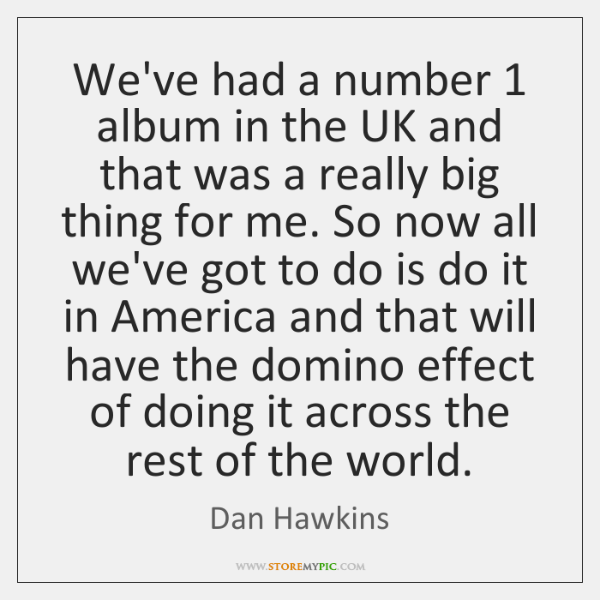 We've had a number 1 album in the UK and that was a ...