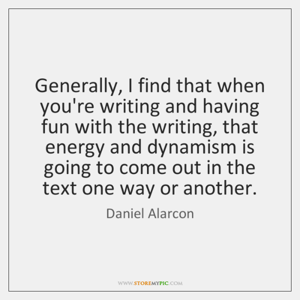 Generally, I find that when you're writing and having fun with the ...