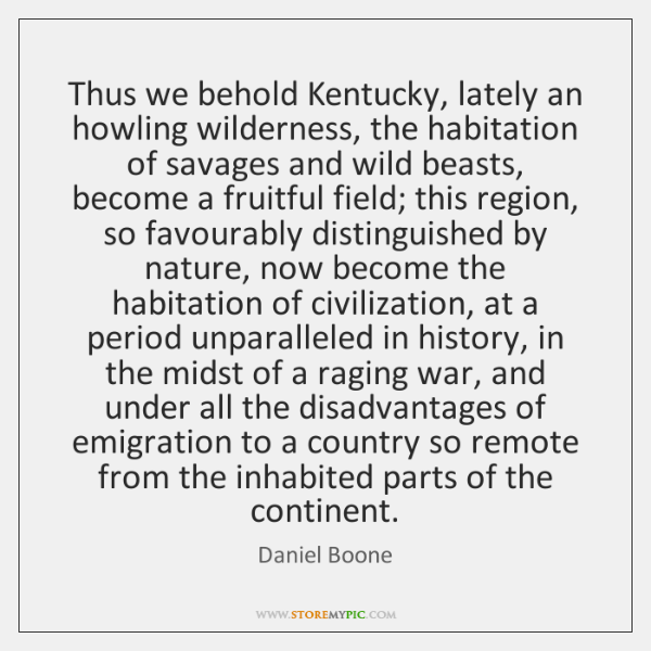 Thus we behold Kentucky, lately an howling wilderness, the habitation of savages ...