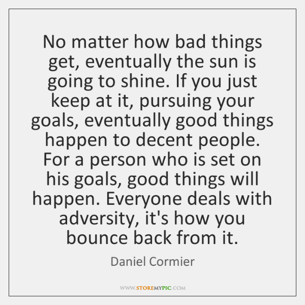 No matter how bad things get, eventually the sun is going to ...