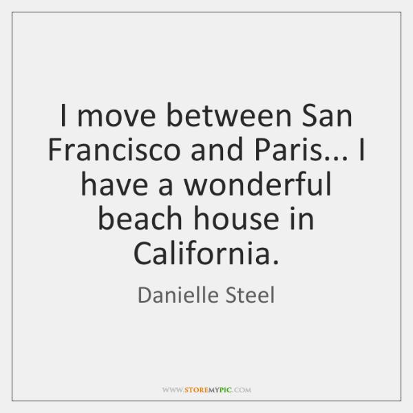 I move between San Francisco and Paris... I have a wonderful beach ...