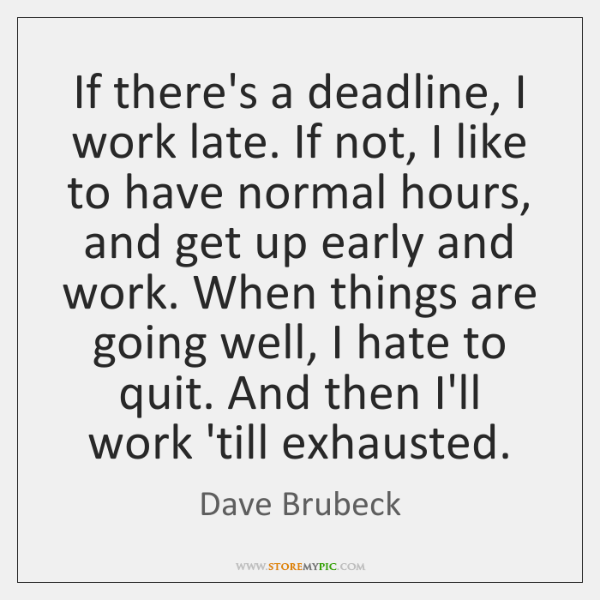 If there's a deadline, I work late. If not, I like to ...