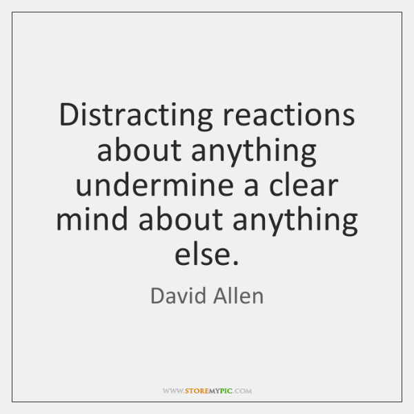 Distracting reactions about anything undermine a clear mind about anything else.