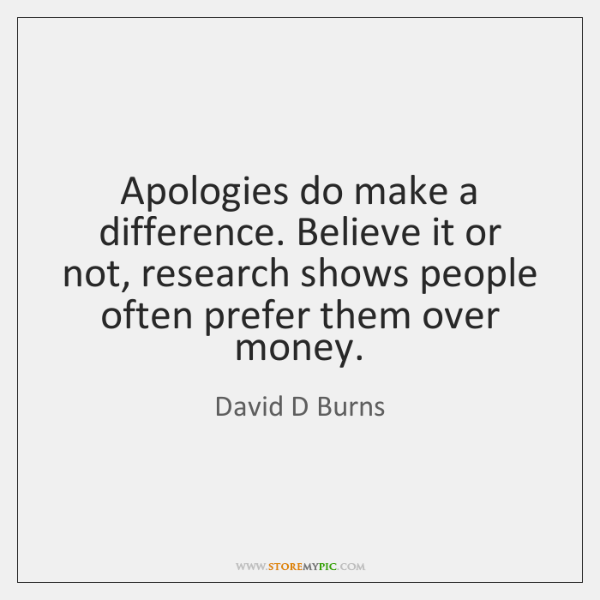 Apologies do make a difference. Believe it or not, research shows people ...