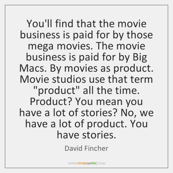 You'll find that the movie business is paid for by those mega ...