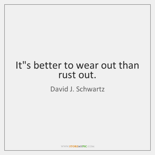 It's better to wear out than rust out.