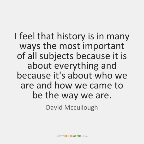 I feel that history is in many ways the most important of ...