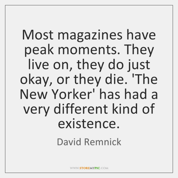 Most magazines have peak moments. They live on, they do just okay, ...