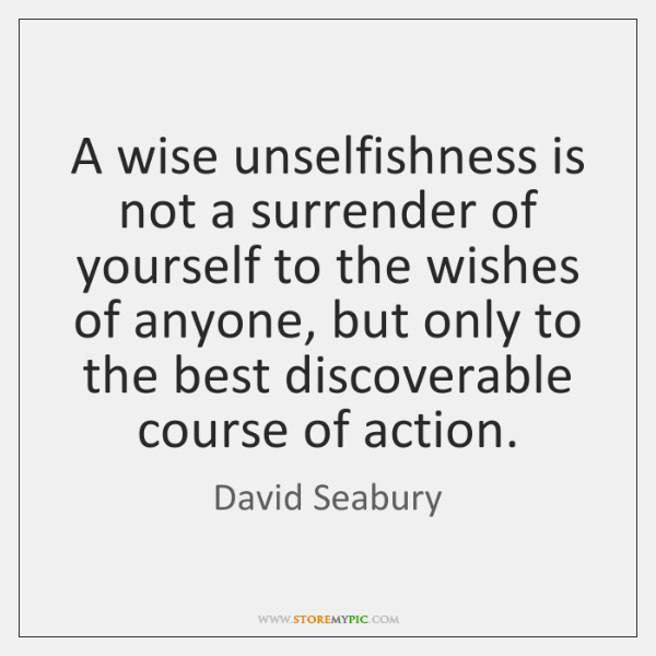 A wise unselfishness is not a surrender of yourself to the wishes ...
