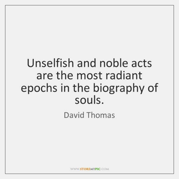 Unselfish and noble acts are the most radiant epochs in the biography ...