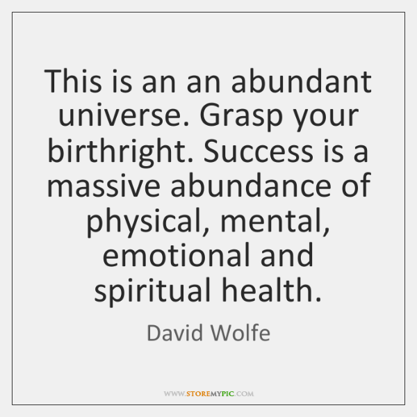 This is an an abundant universe. Grasp your birthright. Success is a ...