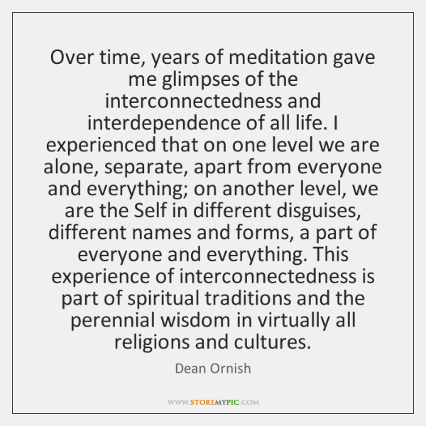 Over time, years of meditation gave me glimpses of the interconnectedness and ...