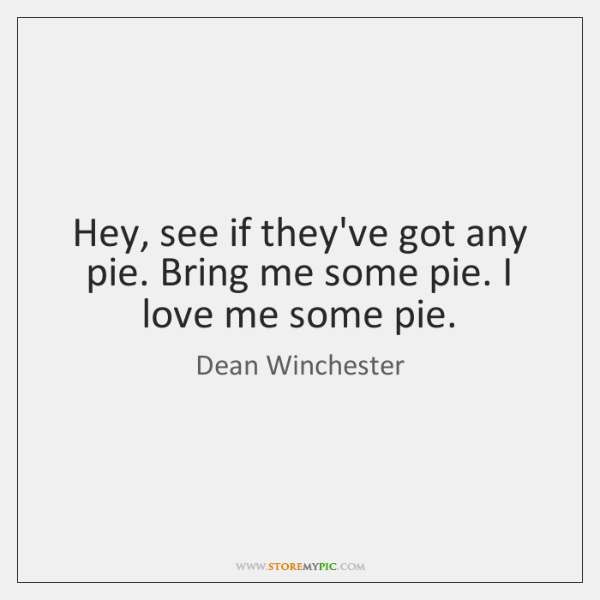 Hey, see if they've got any pie. Bring me some pie. I ...
