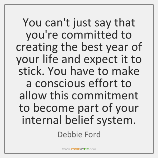 You can't just say that you're committed to creating the best year ...