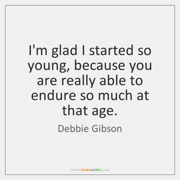 I'm glad I started so young, because you are really able to ...