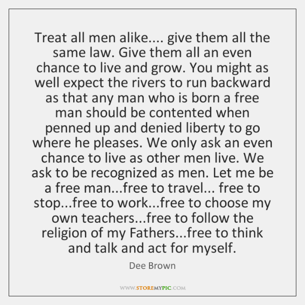Treat all men alike.... give them all the same law. Give them ...