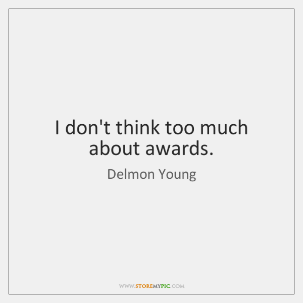 I don't think too much about awards.
