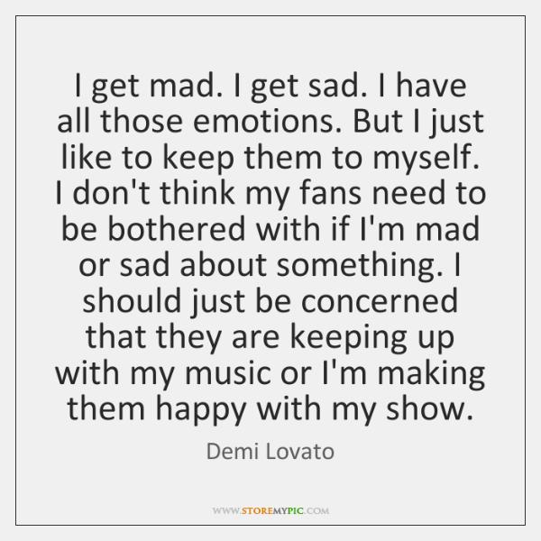 I get mad. I get sad. I have all those emotions. But ...