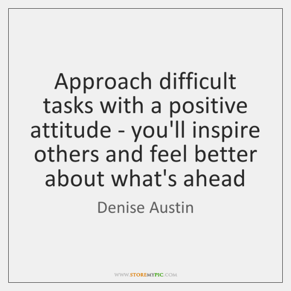 Approach difficult tasks with a positive attitude - you'll inspire others and ...