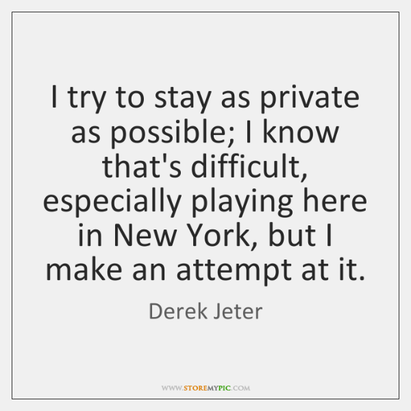 I try to stay as private as possible; I know that's difficult, ...