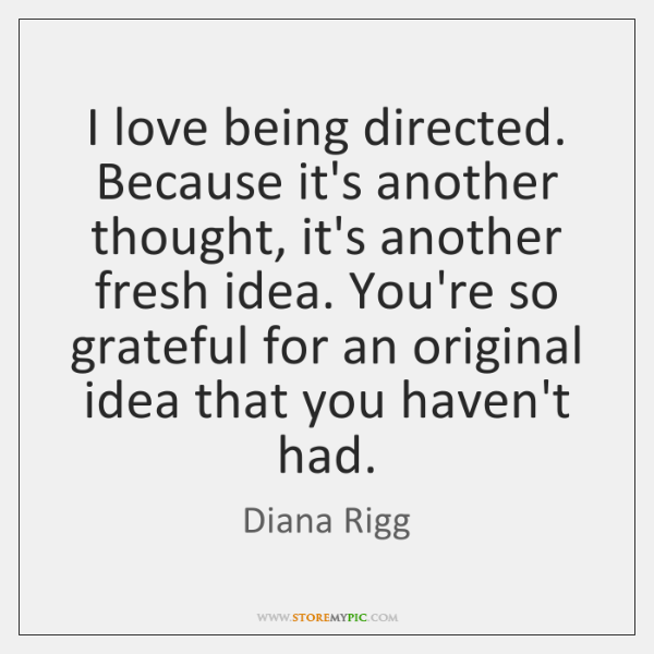I love being directed. Because it's another thought, it's another fresh idea. ...