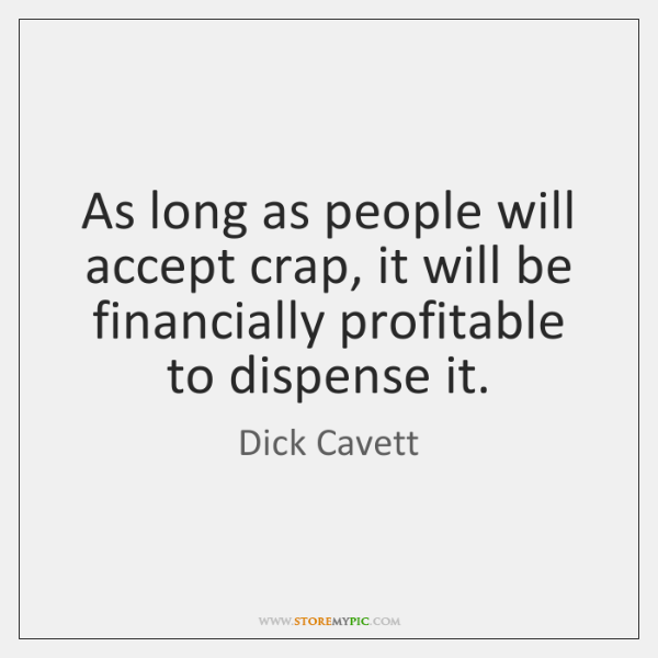 As long as people will accept crap, it will be financially profitable ...