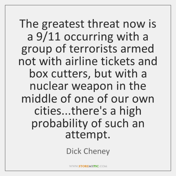 The greatest threat now is a 9/11 occurring with a group of terrorists ...