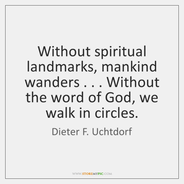 Without spiritual landmarks, mankind wanders . . . Without the word of God, we walk ...