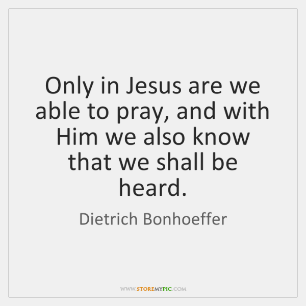 Only in Jesus are we able to pray, and with Him we ...