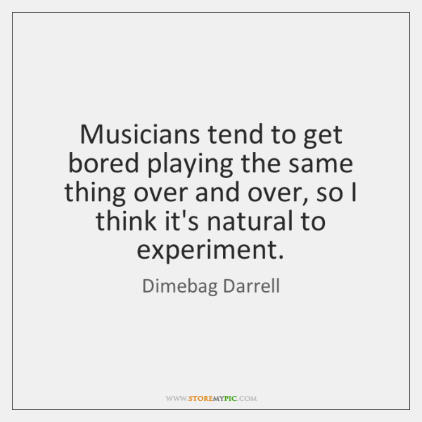 Musicians tend to get bored playing the same thing over and over, ...