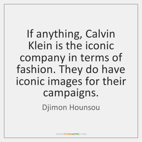 If anything, Calvin Klein is the iconic company in terms of fashion. ...