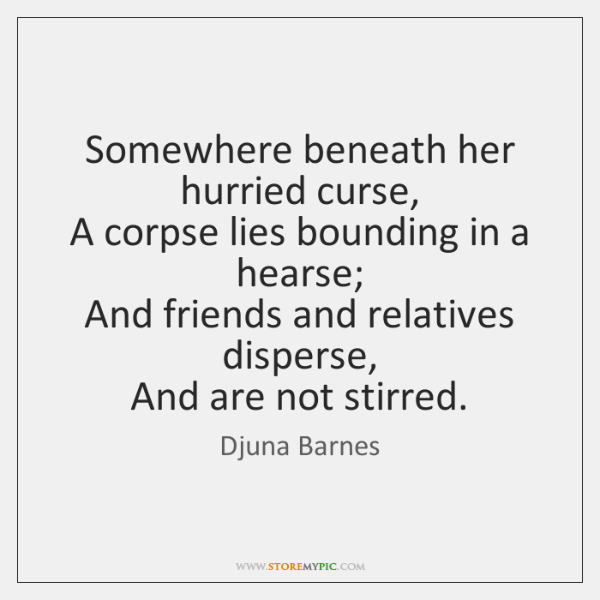 Somewhere beneath her hurried curse,   A corpse lies bounding in a hearse;   ...