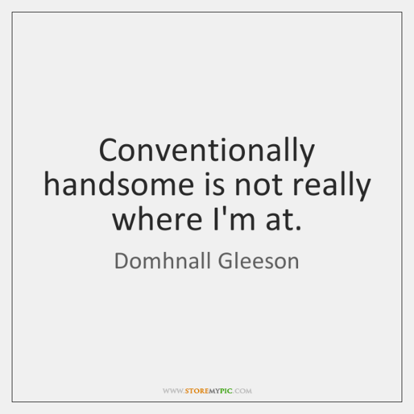 Conventionally handsome is not really where I'm at.