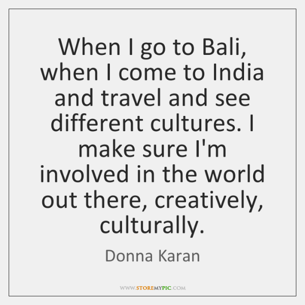 When I go to Bali, when I come to India and travel ...