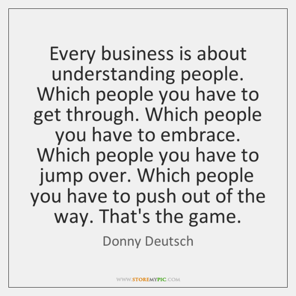 Every business is about understanding people. Which people you have to get ...