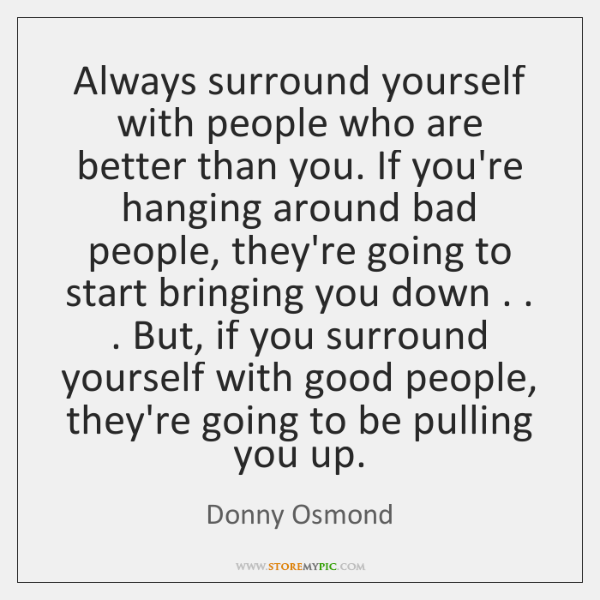 Always surround yourself with people who are better than you. If you're ...