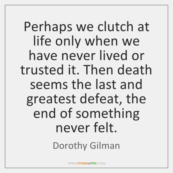 Perhaps we clutch at life only when we have never lived or ...