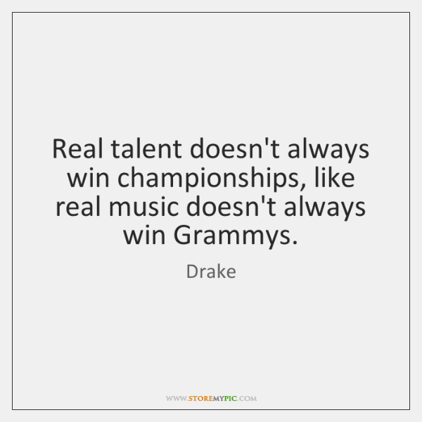 Real talent doesn't always win championships, like real music doesn't always win ...