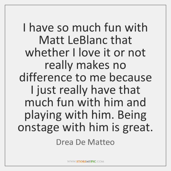 I have so much fun with Matt LeBlanc that whether I love ...