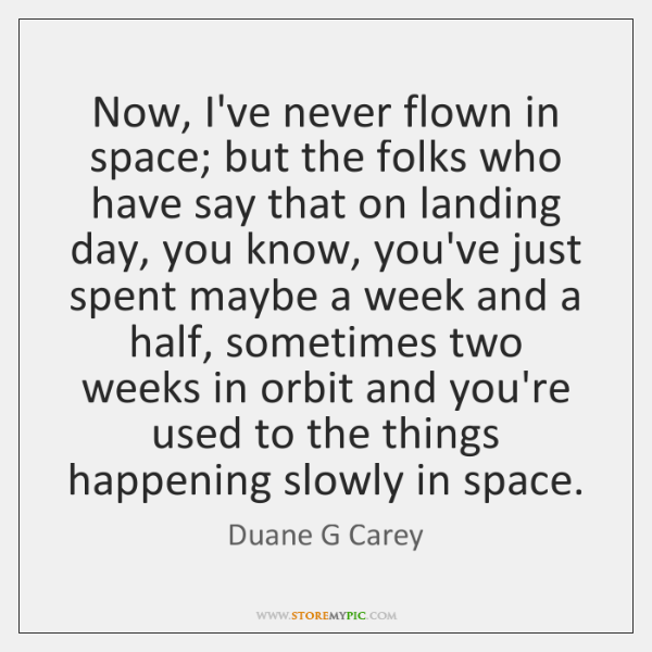 Now, I've never flown in space; but the folks who have say ...