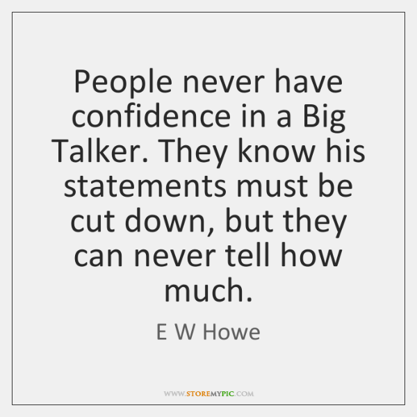 People never have confidence in a Big Talker. They know his statements ...