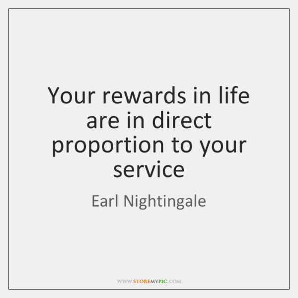 Your rewards in life are in direct proportion to your service