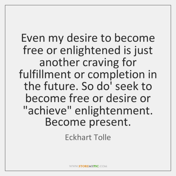 Even my desire to become free or enlightened is just another craving ...
