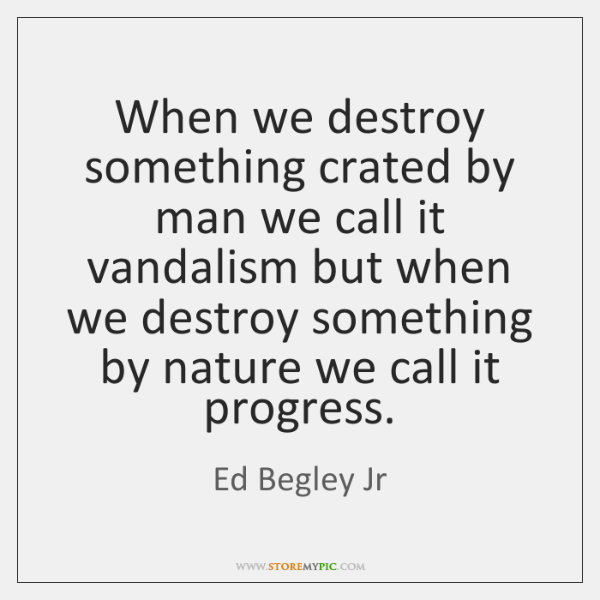 When we destroy something crated by man we call it vandalism but ...