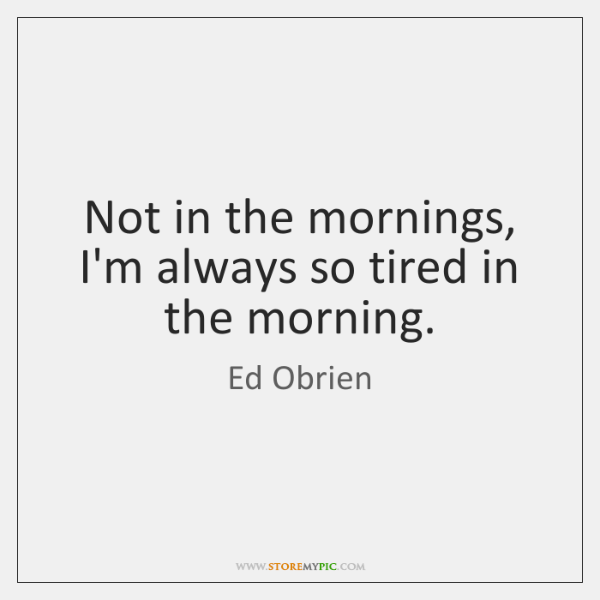 Not in the mornings, I'm always so tired in the morning.