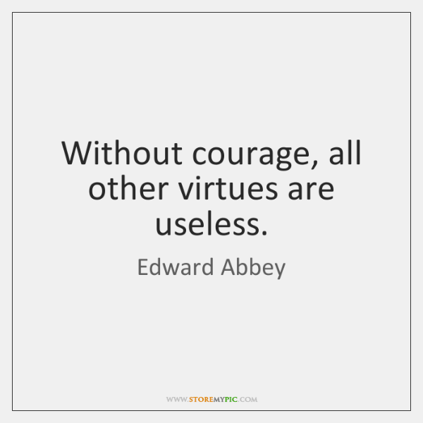 Without courage, all other virtues are useless.