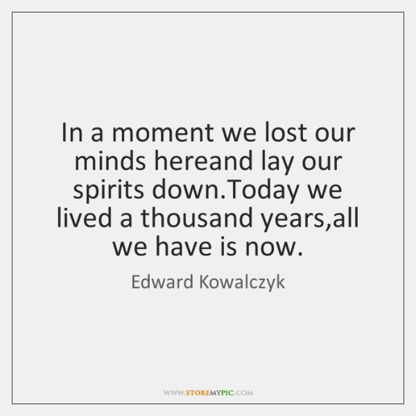 In a moment we lost our minds hereand lay our spirits down....