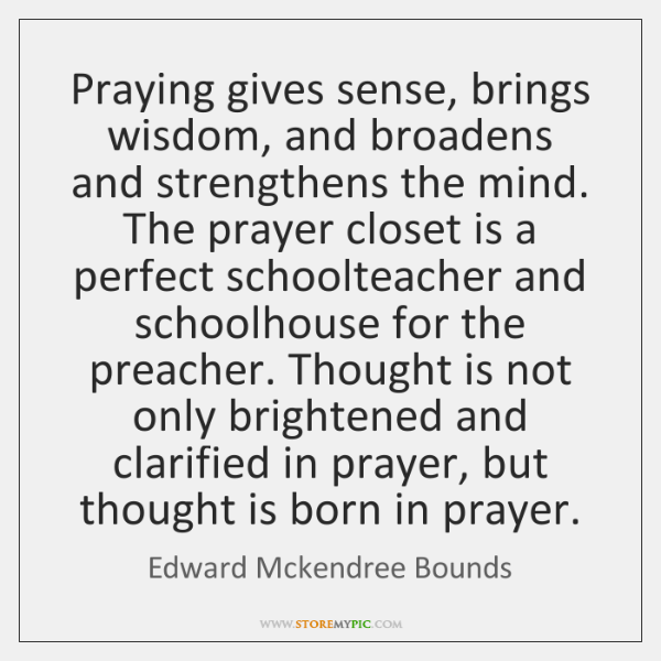 Praying gives sense, brings wisdom, and broadens and strengthens the mind. The ...